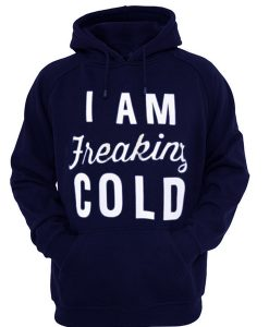 i am freaking cold hoodie