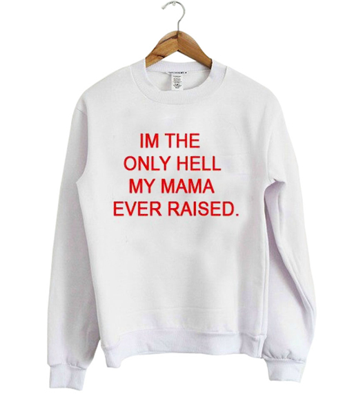 im the only hell my mama ever raised sweatshirt