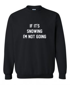If it's snowing i'm not going Sweatshirt