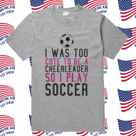 I Was Too Cute To Be A Cheerleader So I Play Soccer T Shirt