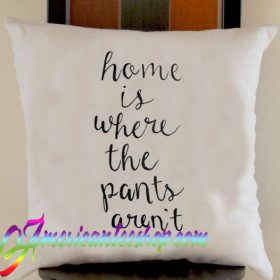 Home is Where the Pants Aren't Pillow Case