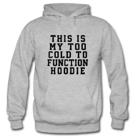 This Is My Too Cold To Function Hoodie