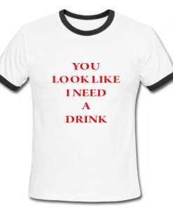 You Look Like I Need A Drink Ringer Shirt