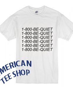 1-800 Be Quiet T Shirt