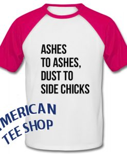 Ashes To Ashes Dust To Side Chicks Baseball Shirt