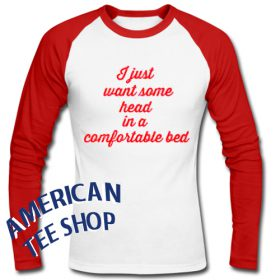I Just Want Some Head in a Comfortable Bed Raglan Longsleeve