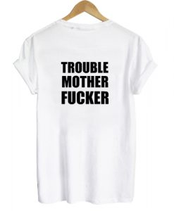 Trouble Mother Fucker T shirt Back